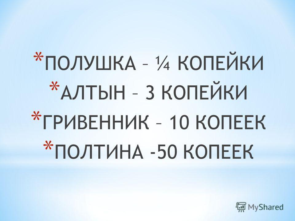 * ПОЛУШКА – ¼ КОПЕЙКИ * АЛТЫН – 3 КОПЕЙКИ * ГРИВЕННИК – 10 КОПЕЕК * ПОЛТИНА -50 КОПЕЕК