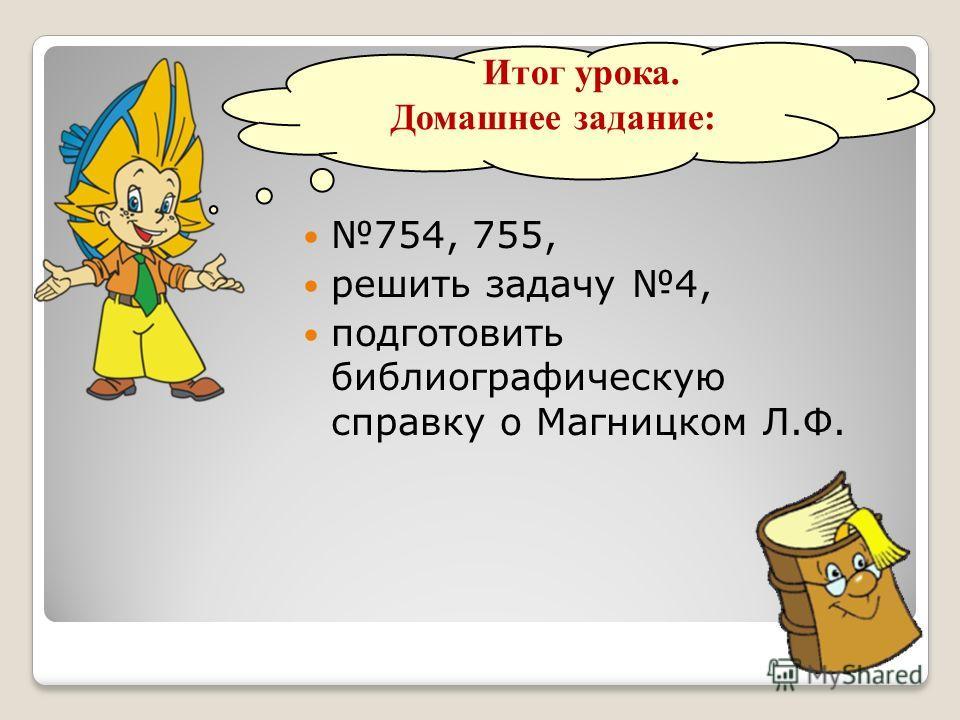 Итог урока. Домашнее задание: 754, 755, решить задачу 4, подготовить библиографическую справку о Магницком Л.Ф.
