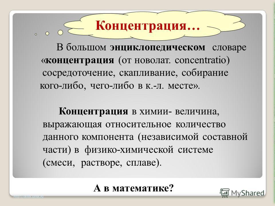 http://aida.ucoz.ru В большом энциклопедическом словаре «концентрация (от новолат. concentratio) сосредоточение, скапливание, собирание кого-либо, чего-либо в к.-л. месте». Концентрация в химии- величина, выражающая относительное количество данного к