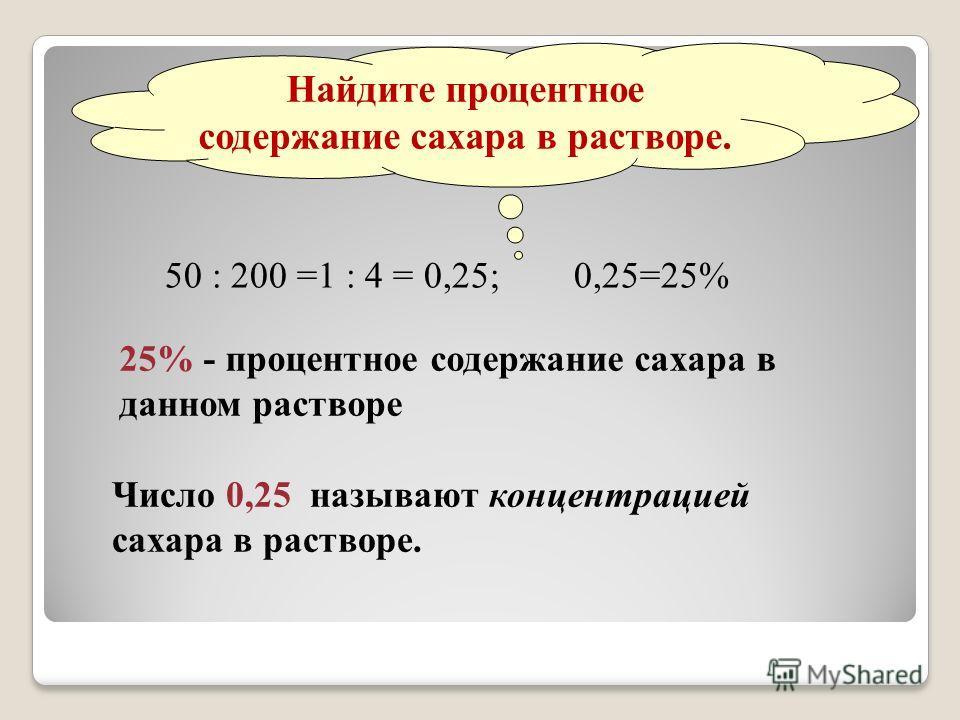 Найдите процентное содержание сахара в растворе. 50 : 200 =1 : 4 = 0,25; 0,25=25% 25% - процентное содержание сахара в данном растворе Число 0,25 называют концентрацией сахара в растворе.