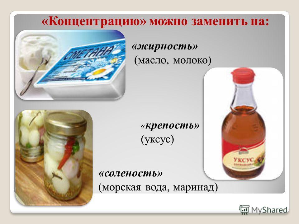 «жирность» (масло, молоко) « крепость» (уксус) «соленость» (морская вода, маринад) «Концентрацию» можно заменить на: