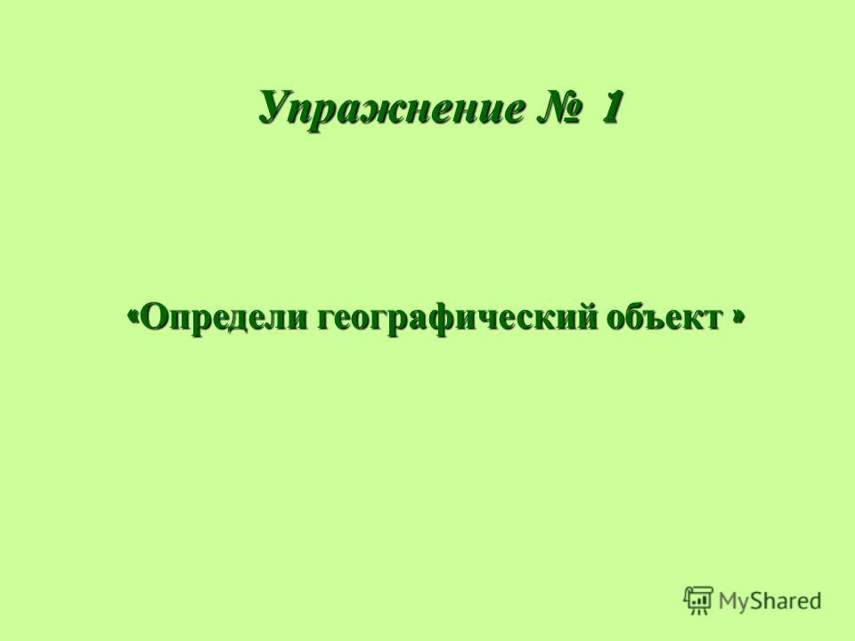 Упражнение 1 « Определи географический объект »