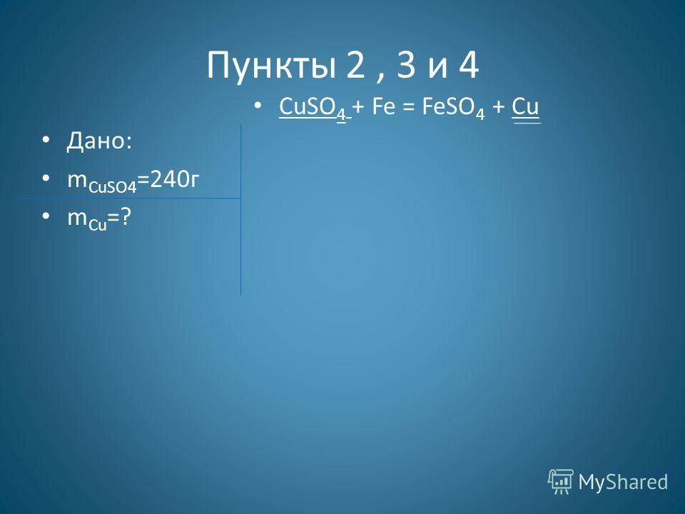 Пункты 2, 3 и 4 Дано: m CuSO4 =240г m Cu =? СuSO 4 + Fe = FeSO 4 + Cu