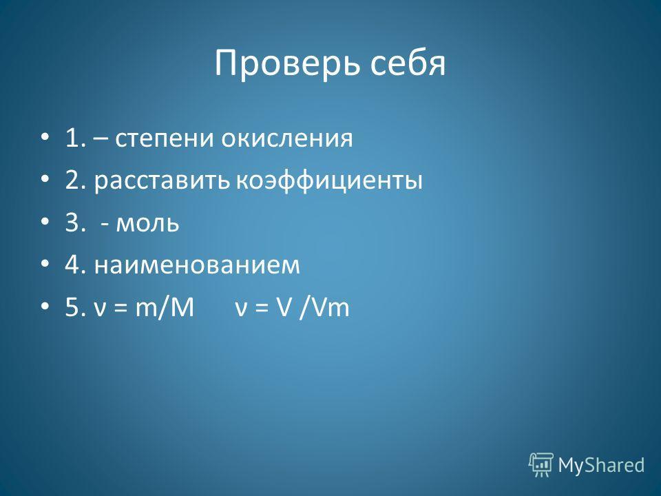 Проверь себя 1. – степени окисления 2. расставить коэффициенты 3. - моль 4. наименованием 5. ν = m/M ν = V /Vm