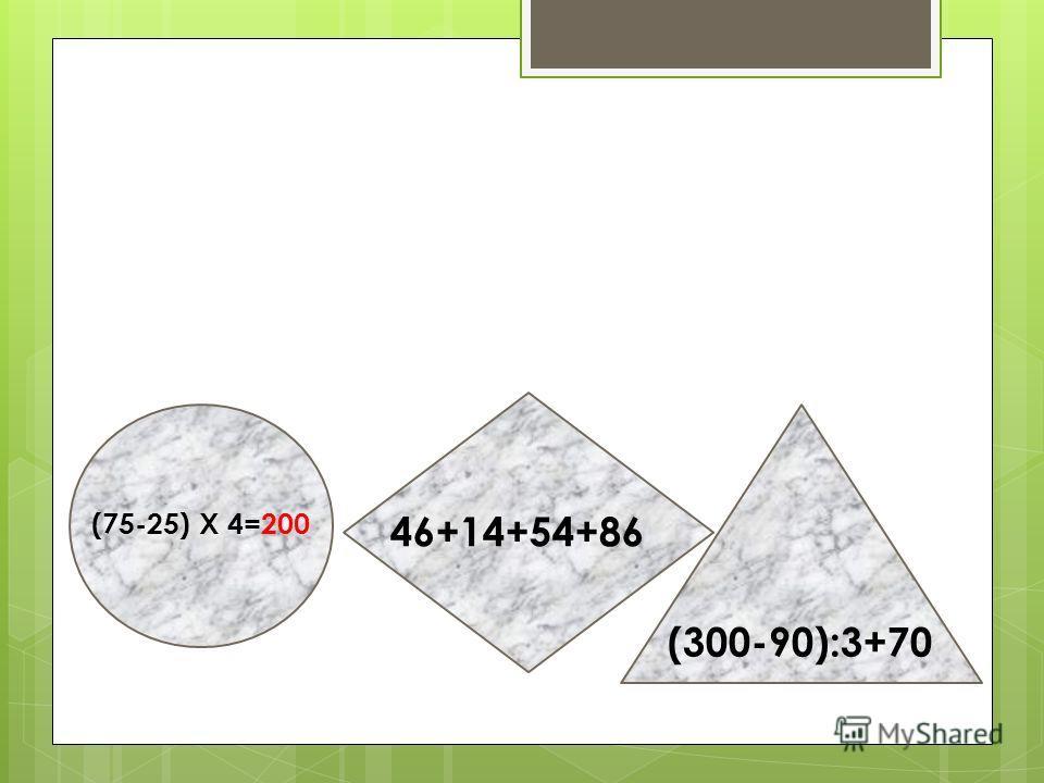 (75-25) X 4=200 46+14+54+86 (300-90):3+70