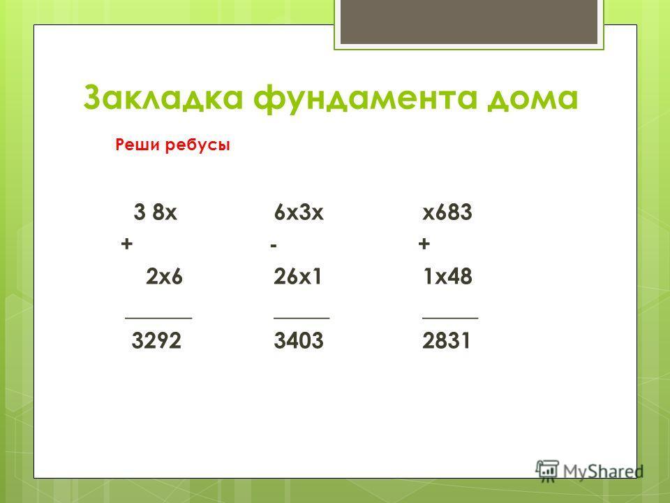 Закладка фундамента дома 3 8x + 2x6 ______ 3292 6x3x - 26x1 _____ 3403 x683 + 1x48 _____ 2831 Реши ребусы