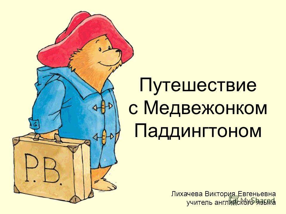 Путешествие с Медвежонком Паддингтоном Лихачева Виктория Евгеньевна учитель английского языка