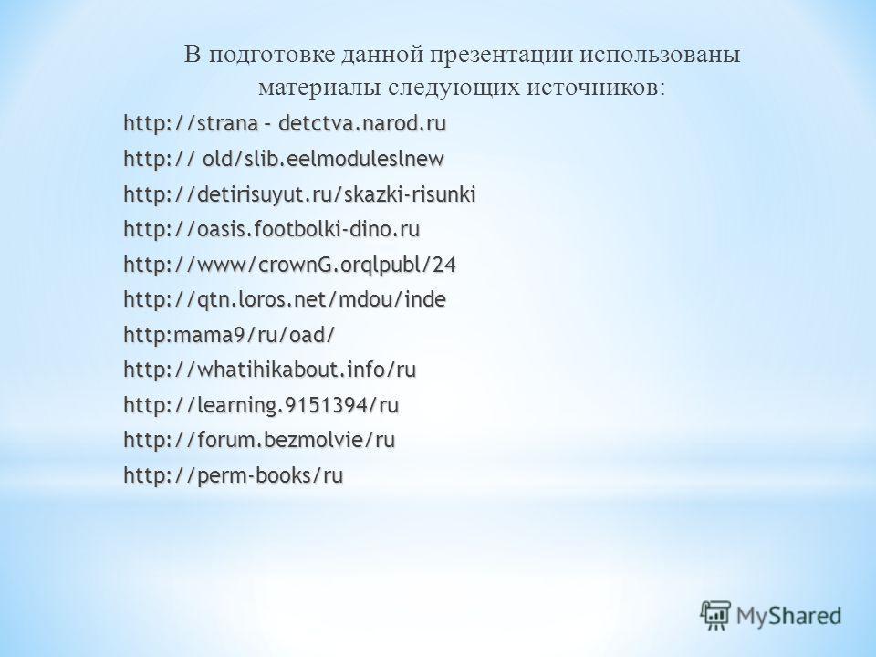 В подготовке данной презентации использованы материалы следующих источников: http://strana – detctva.narod.ru http:// old/slib.eelmoduleslnew http://detirisuyut.ru/skazki-risunki http://oasis.footbolki-dino.ru http://www/crownG.orqlpubl/24 http://qtn
