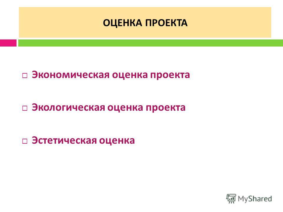 ОЦЕНКА ПРОЕКТА Экономическая оценка проекта Экологическая оценка проекта Эстетическая оценка