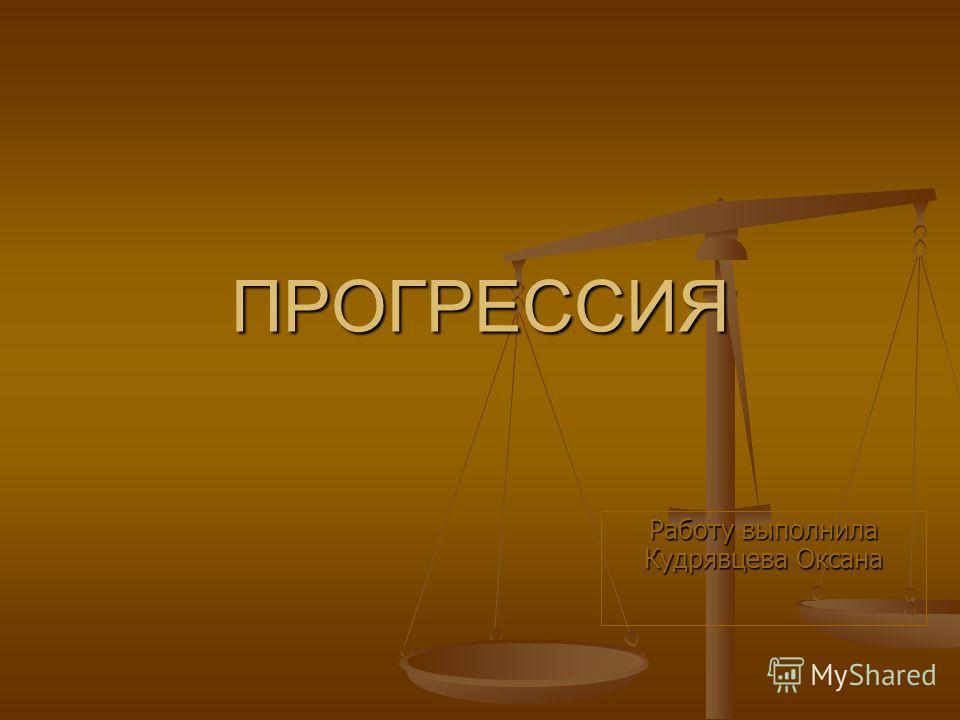 ПРОГРЕССИЯ Работу выполнила Кудрявцева Оксана