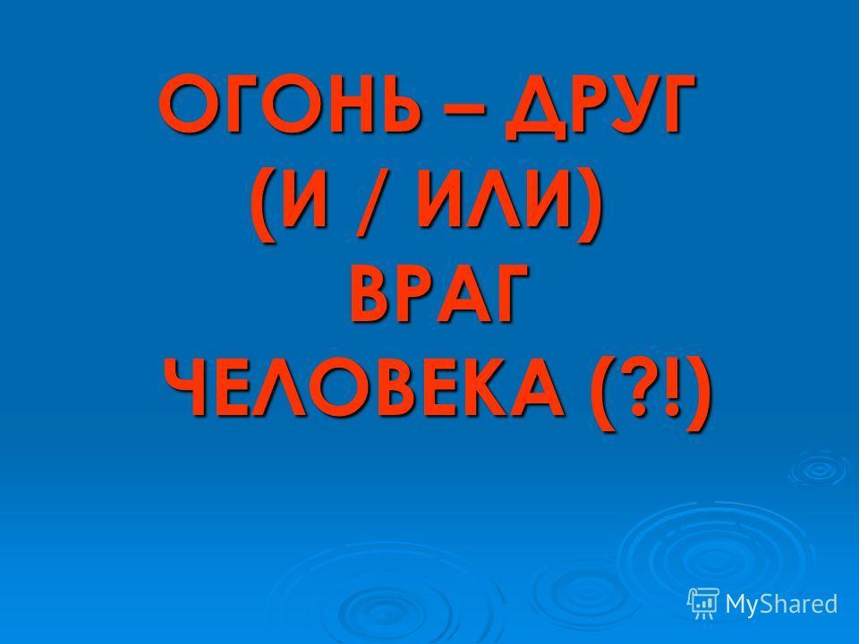 ОГОНЬ – ДРУГ (И / ИЛИ) ВРАГ ЧЕЛОВЕКА (?!)