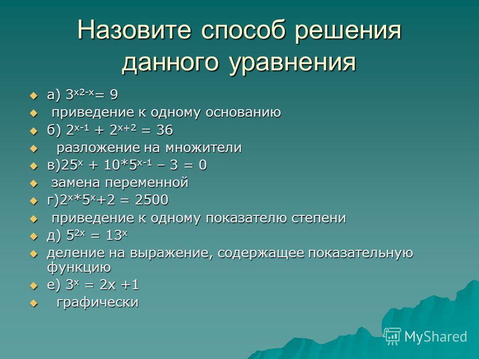 Назовите способ решения данного уравнения а) 3 х2-х = 9 а) 3 х2-х = 9 приведение к одному основанию приведение к одному основанию б) 2 х-1 + 2 х+2 = 36 б) 2 х-1 + 2 х+2 = 36 разложение на множители разложение на множители в)25 х + 10*5 х-1 – 3 = 0 в)