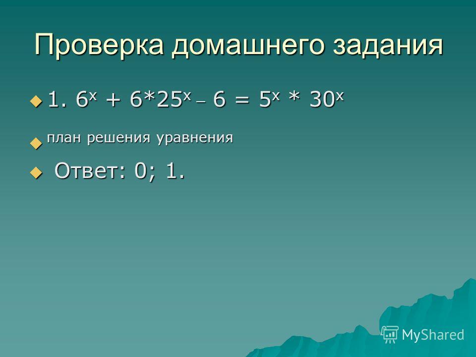 Проверка домашнего задания 1. 6 х + 6*25 х _ 6 = 5 х * 30 х 1. 6 х + 6*25 х _ 6 = 5 х * 30 х план решения уравнения план решения уравнения Ответ: 0; 1. Ответ: 0; 1.