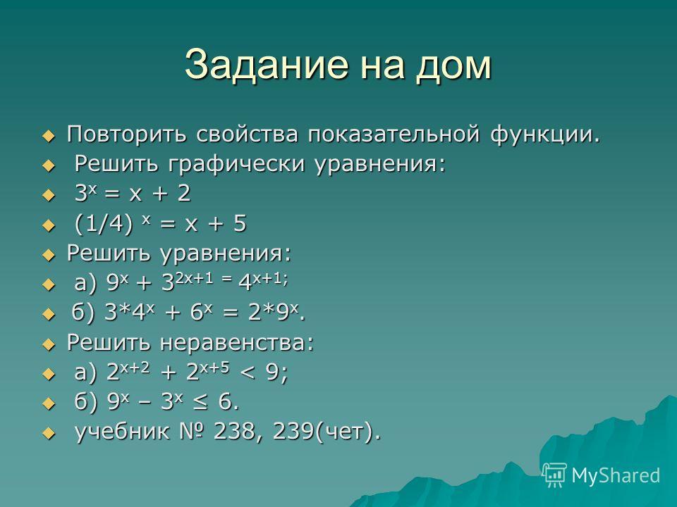 Задание на дом Повторить свойства показательной функции. Повторить свойства показательной функции. Решить графически уравнения: Решить графически уравнения: 3 х = х + 2 3 х = х + 2 (1/4) х = х + 5 (1/4) х = х + 5 Решить уравнения: Решить уравнения: а