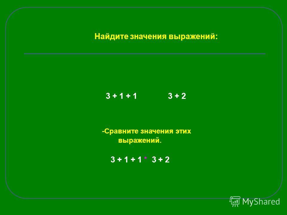 3 + 1 + 1 3 + 2 -Сравните значения этих выражений. 3 + 1 + 1 * 3 + 2 Найдите значения выражений: