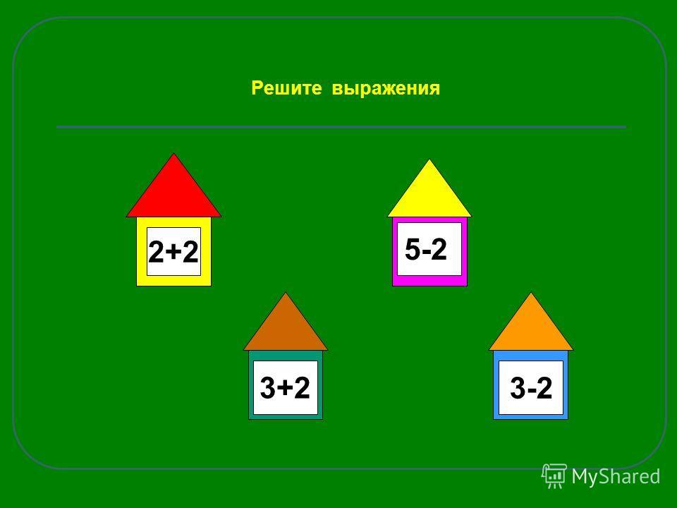 Решите выражения 2+2 3+2 5-2 3-2