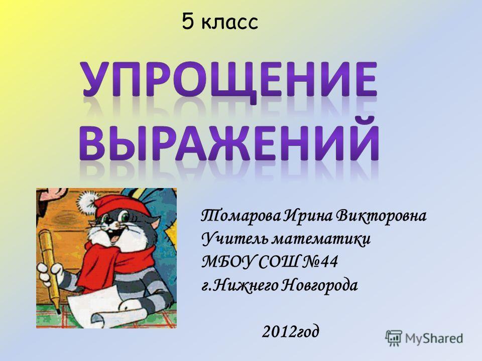 Томарова Ирина Викторовна Учитель математики МБОУ СОШ 44 г.Нижнего Новгорода 2012год 5 класс