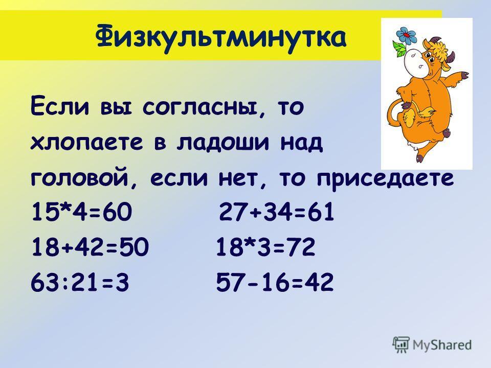 Физкультминутка Если вы согласны, то хлопаете в ладоши над головой, если нет, то приседаете 15*4=60 27+34=61 18+42=50 18*3=72 63:21=3 57-16=42