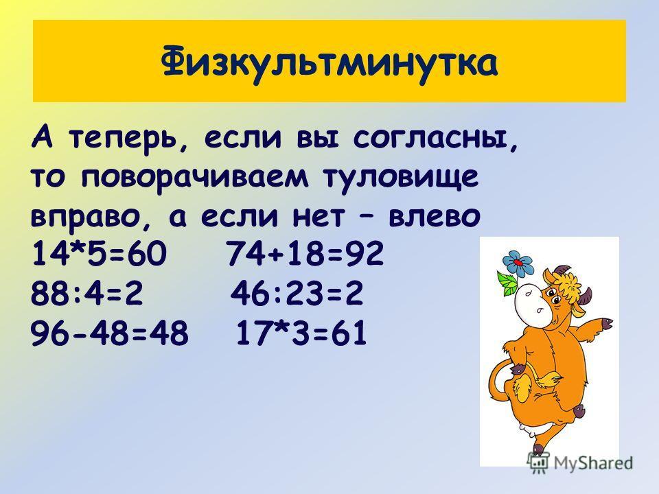 Физкультминутка А теперь, если вы согласны, то поворачиваем туловище вправо, а если нет – влево 14*5=60 74+18=92 88:4=2 46:23=2 96-48=48 17*3=61