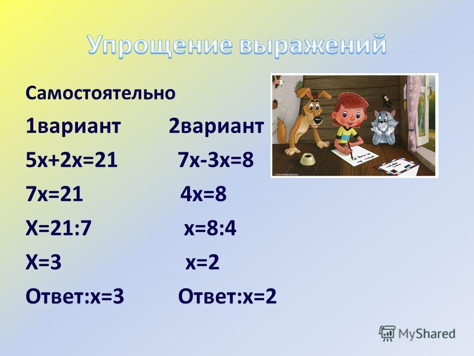Самостоятельно 1вариант 2вариант 5х+2х=21 7х-3х=8 7х=21 4х=8 Х=21:7 х=8:4 Х=3 х=2 Ответ:х=3 Ответ:х=2