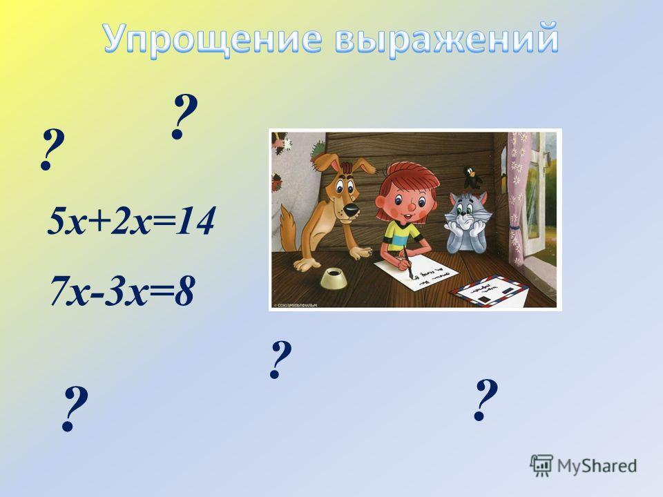5х+2х=14 7х-3х=8 ? ? ? ? ?
