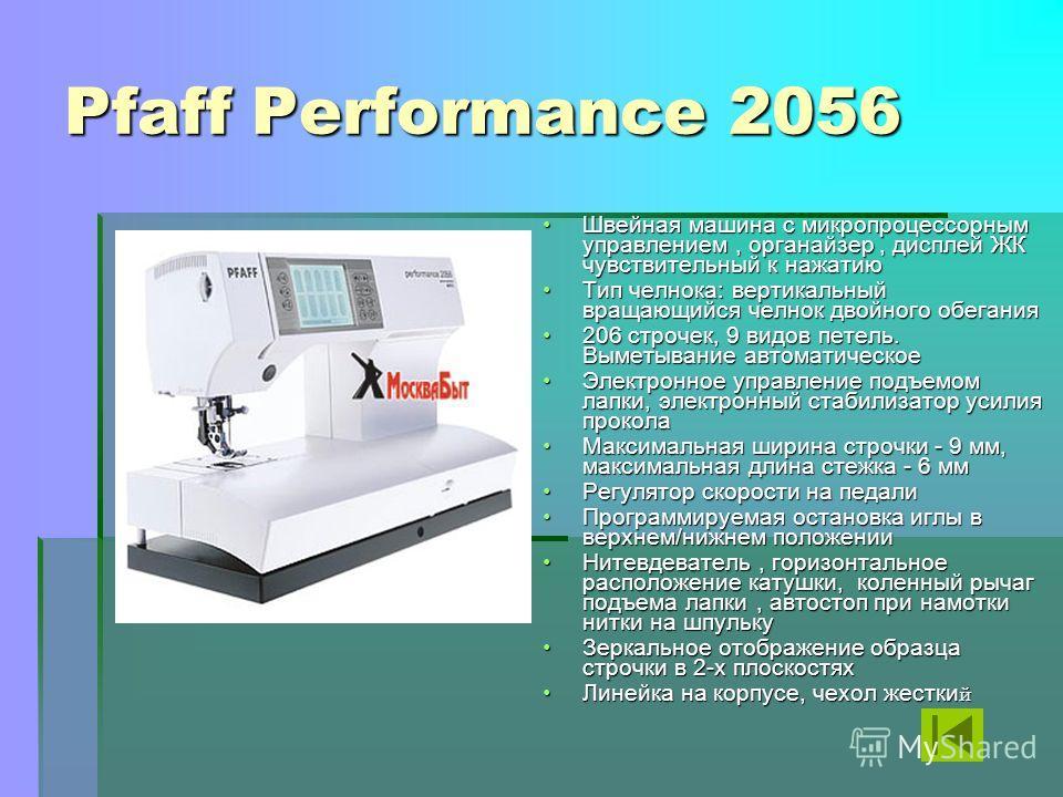 Pfaff Performance 2056 Швейная машина с микропроцессорным управлением, органайзер, дисплей ЖК чувствительный к нажатиюШвейная машина с микропроцессорным управлением, органайзер, дисплей ЖК чувствительный к нажатию Тип челнока: вертикальный вращающийс