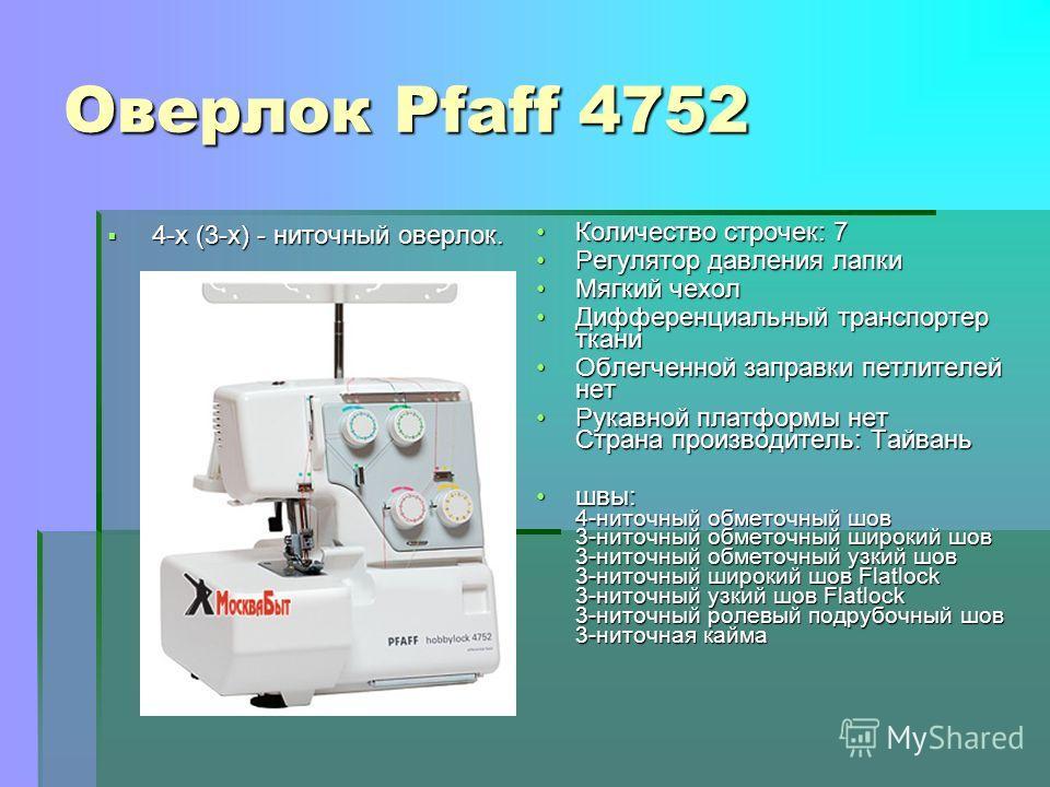 Оверлок Pfaff 4752 4-х (3-х) - ниточный оверлок. 4-х (3-х) - ниточный оверлок. Количество строчек: 7Количество строчек: 7 Регулятор давления лапкиРегулятор давления лапки Мягкий чехолМягкий чехол Дифференциальный транспортер тканиДифференциальный тра