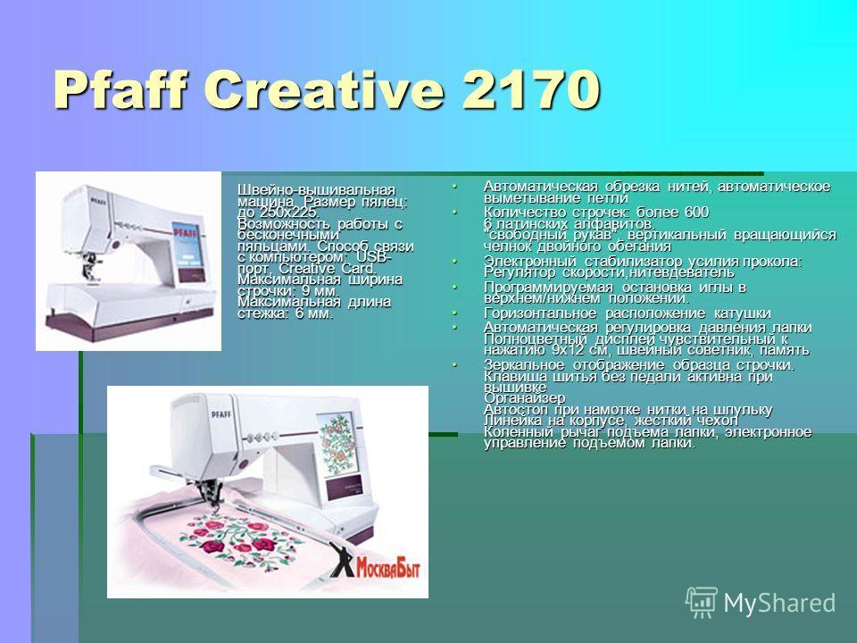 Pfaff Creative 2170 Швейно-вышивальная машина. Размер пялец: до 250x225. Возможность работы с бесконечными пяльцами. Способ связи с компьютером: USB- порт, Creative Card. Максимальная ширина строчки: 9 мм. Максимальная длина стежка: 6 мм. Автоматичес