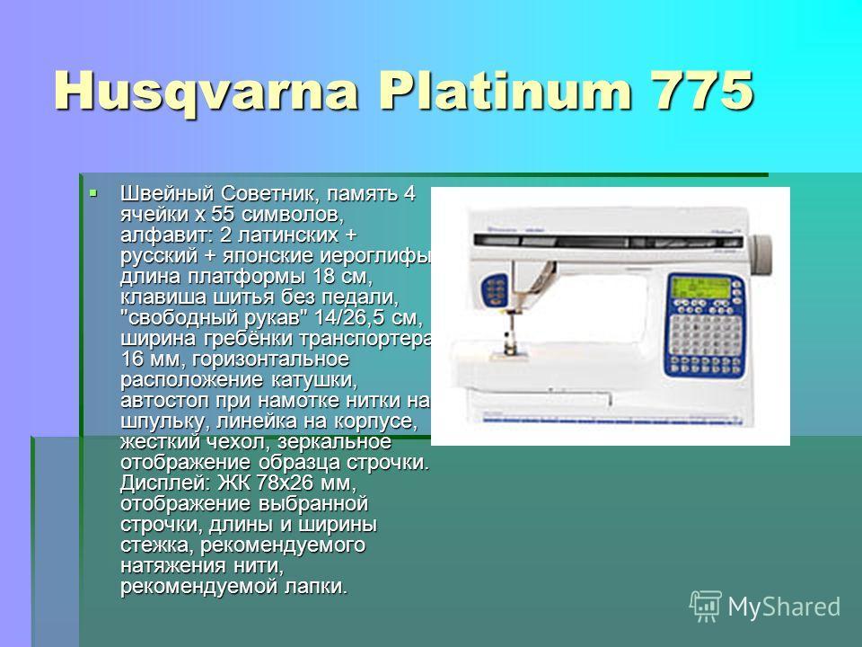 Husqvarna Platinum 775 Швейный Советник, память 4 ячейки х 55 символов, алфавит: 2 латинских + русский + японские иероглифы, длина платформы 18 см, клавиша шитья без педали,
