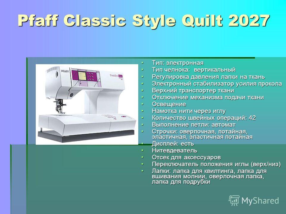 Pfaff Classic Style Quilt 2027 Тип: электроннаяТип: электронная Тип челнока: вертикальныйТип челнока: вертикальный Регулировка давления лапки на тканьРегулировка давления лапки на ткань Электронный стабилизатор усилия проколаЭлектронный стабилизатор