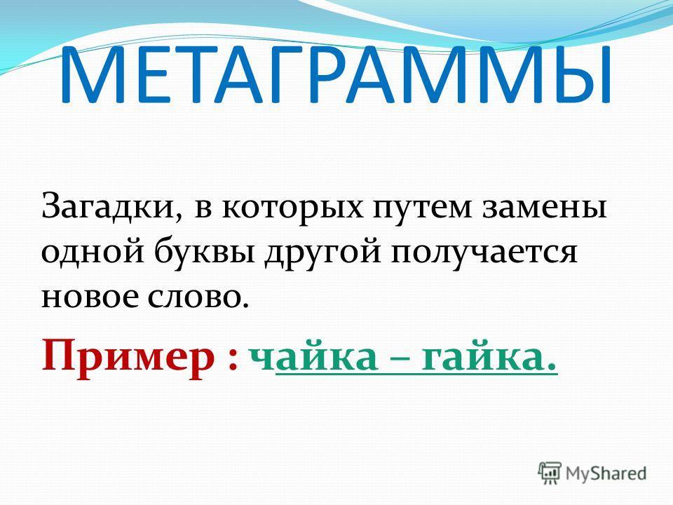 МЕТАГРАММЫ Загадки, в которых путем замены одной буквы другой получается новое слово. Пример : чайка – гайка.