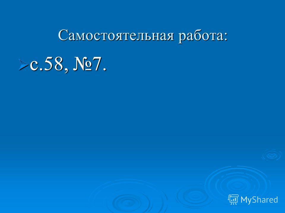 Самостоятельная работа: с.58, 7. с.58, 7.