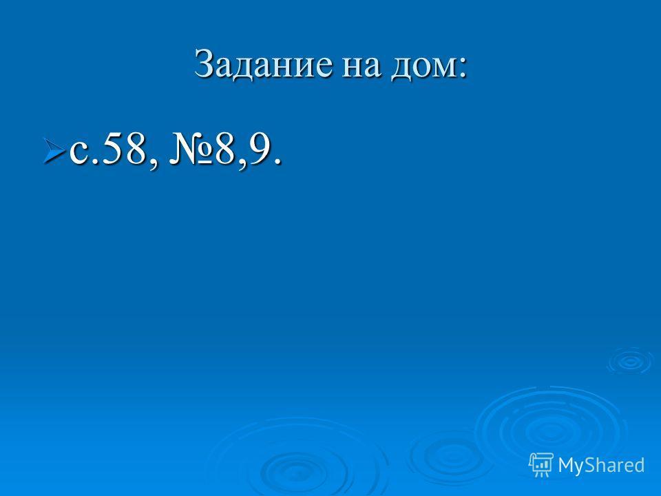 Задание на дом: с.58, 8,9. с.58, 8,9.