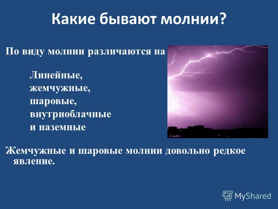 Какие бывают молнии? По виду молнии различаются на Линейные, жемчужные, шаровые, внутриоблачные и наземные Жемчужные и шаровые молнии довольно редкое явление.