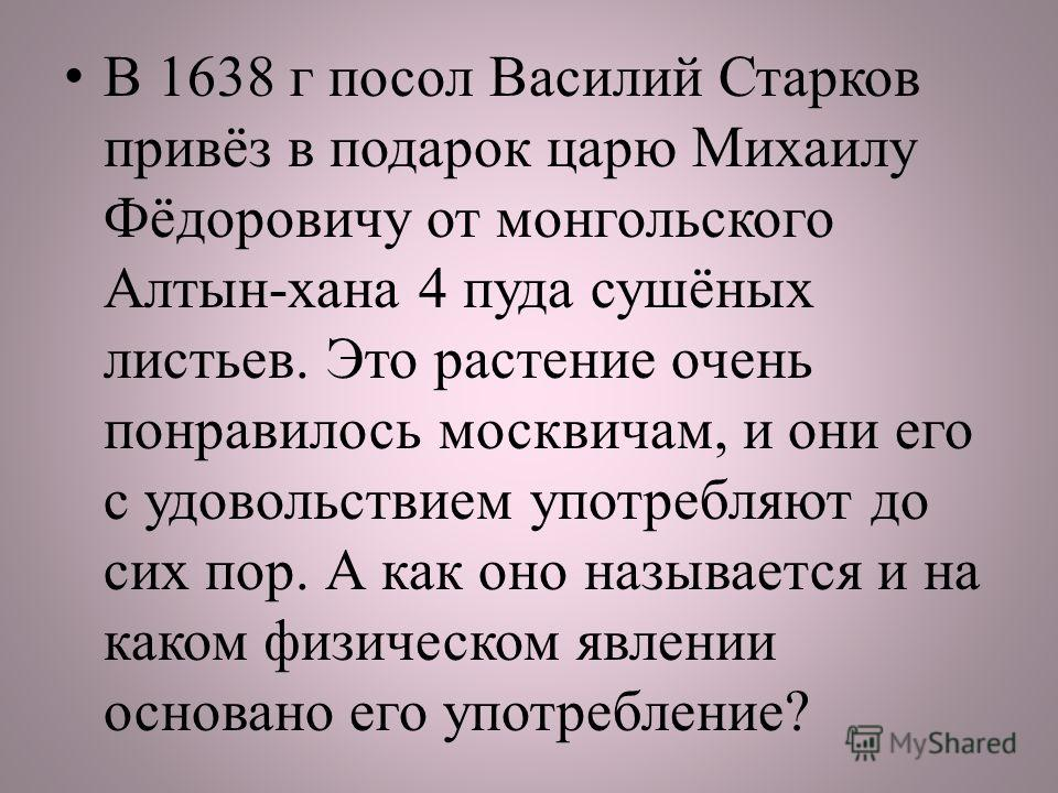 В 1638 г посол Василий Старков привёз в подарок царю Михаилу Фёдоровичу от монгольского Алтын-хана 4 пуда сушёных листьев. Это растение очень понравилось москвичам, и они его с удовольствием употребляют до сих пор. А как оно называется и на каком физ