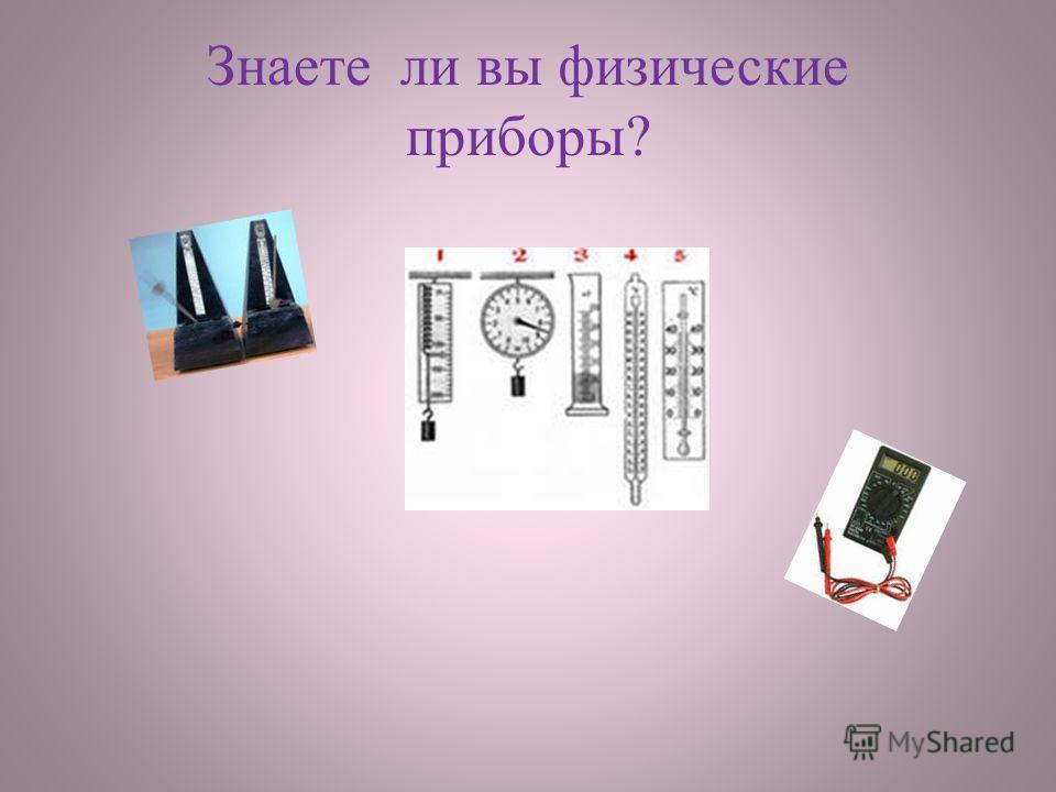 Знаете ли вы физические приборы?