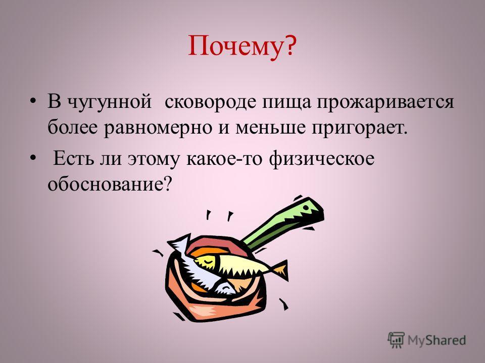 В чугунной сковороде пища прожаривается более равномерно и меньше пригорает. Есть ли этому какое-то физическое обоснование?