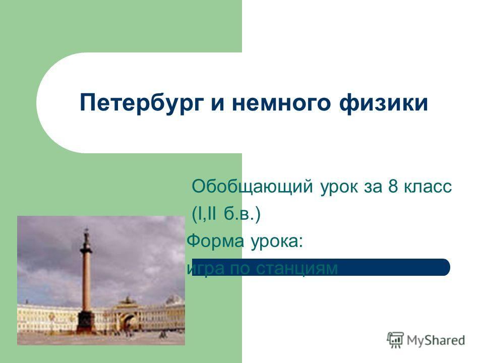 Петербург и немного физики Обобщающий урок за 8 класс (I,II б.в.) Форма урока: игра по станциям