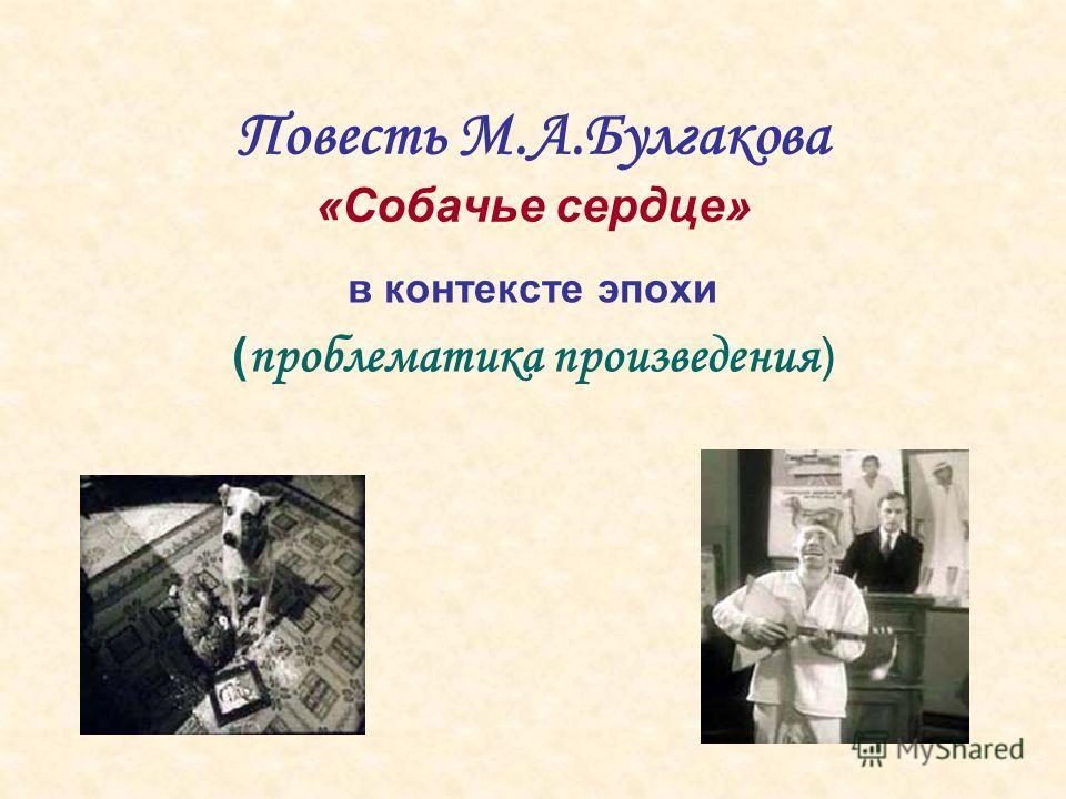 Повесть М.А.Булгакова «Собачье сердце» в контексте эпохи ( проблематика произведения )