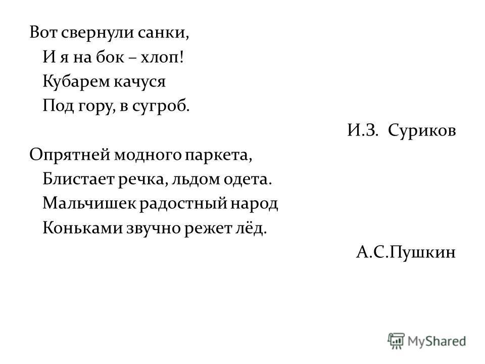 Вот свернули санки, И я на бок – хлоп! Кубарем качуся Под гору, в сугроб. И.З. Суриков Опрятней модного паркета, Блистает речка, льдом одета. Мальчишек радостный народ Коньками звучно режет лёд. А.С.Пушкин
