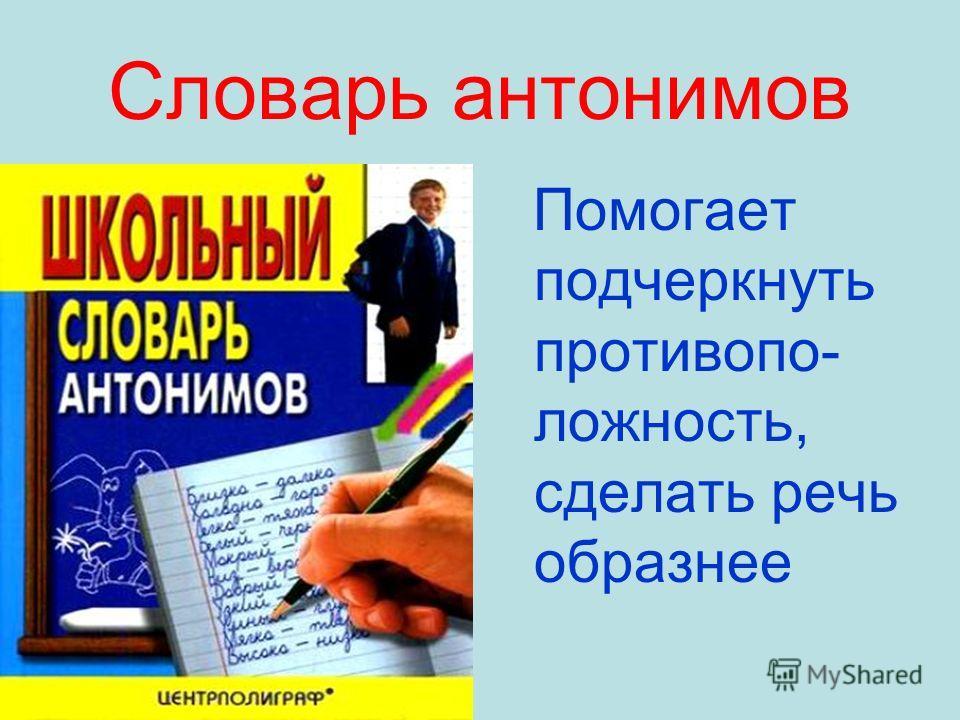 Словарь антонимов Помогает подчеркнуть противопо- ложность, сделать речь образнее
