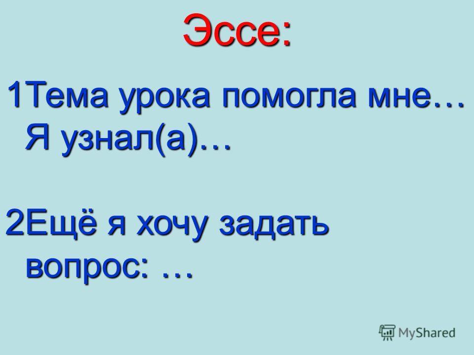 Эссе: 1Тема урока помогла мне… Я узнал(а)… Я узнал(а)… 2Ещё я хочу задать вопрос: … вопрос: …