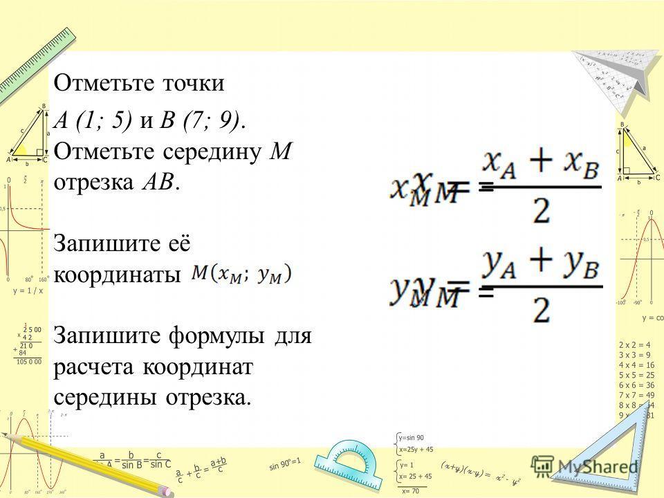 Отметьте точки A (1; 5) и B (7; 9). Отметьте середину M отрезка AB. Запишите её координаты Запишите формулы для расчета координат середины отрезка. = =