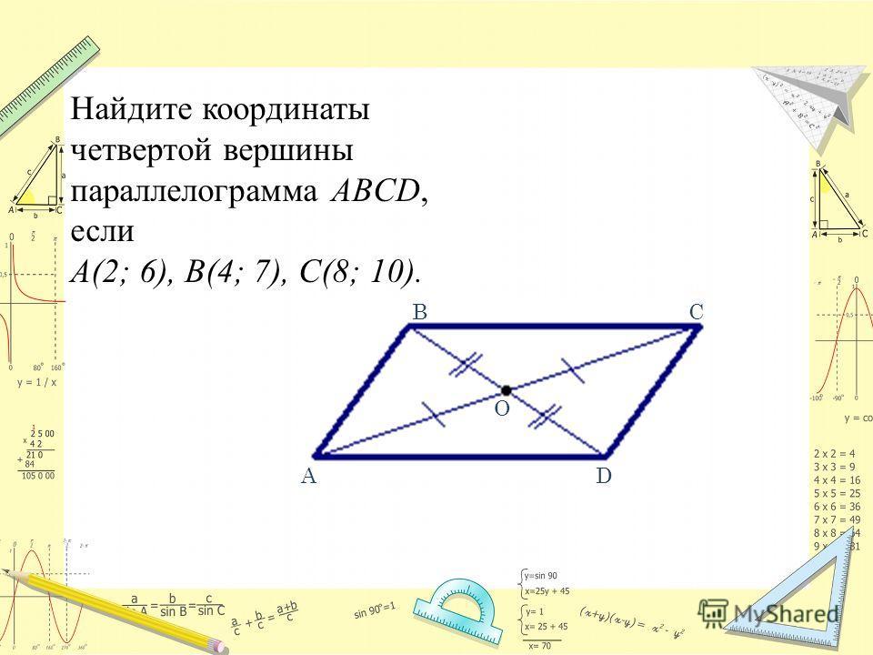 Найдите координаты четвертой вершины параллелограмма ABCD, если А(2; 6), В(4; 7), С(8; 10). ВС D О А