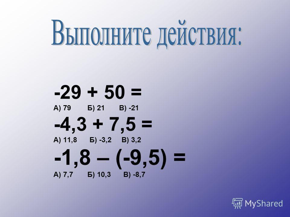 -29 + 50 = А) 79 Б) 21 В) -21 -4,3 + 7,5 = А) 11,8 Б) -3,2 В) 3,2 -1,8 – (-9,5) = А) 7,7 Б) 10,3 В) -8,7