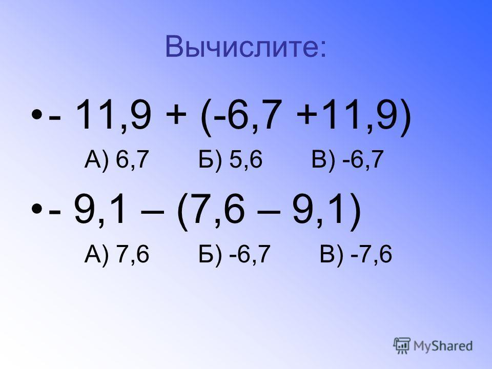 Вычислите: - 11,9 + (-6,7 +11,9) А) 6,7 Б) 5,6 В) -6,7 - 9,1 – (7,6 – 9,1) А) 7,6 Б) -6,7 В) -7,6