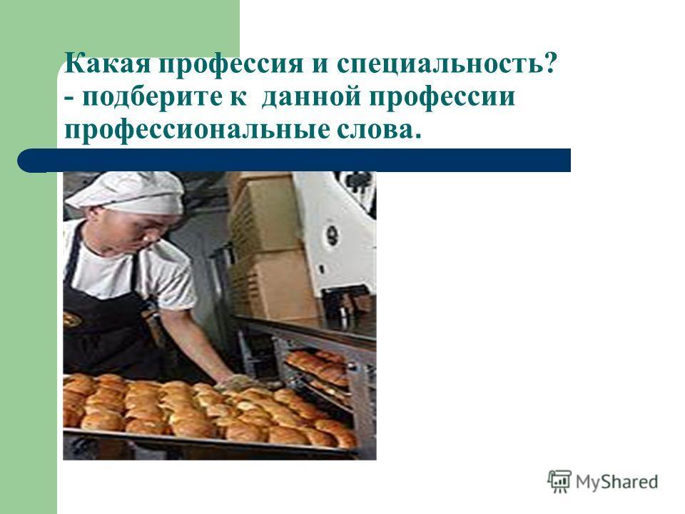 Какая профессия и специальность? - подберите к данной профессии профессиональные слова.
