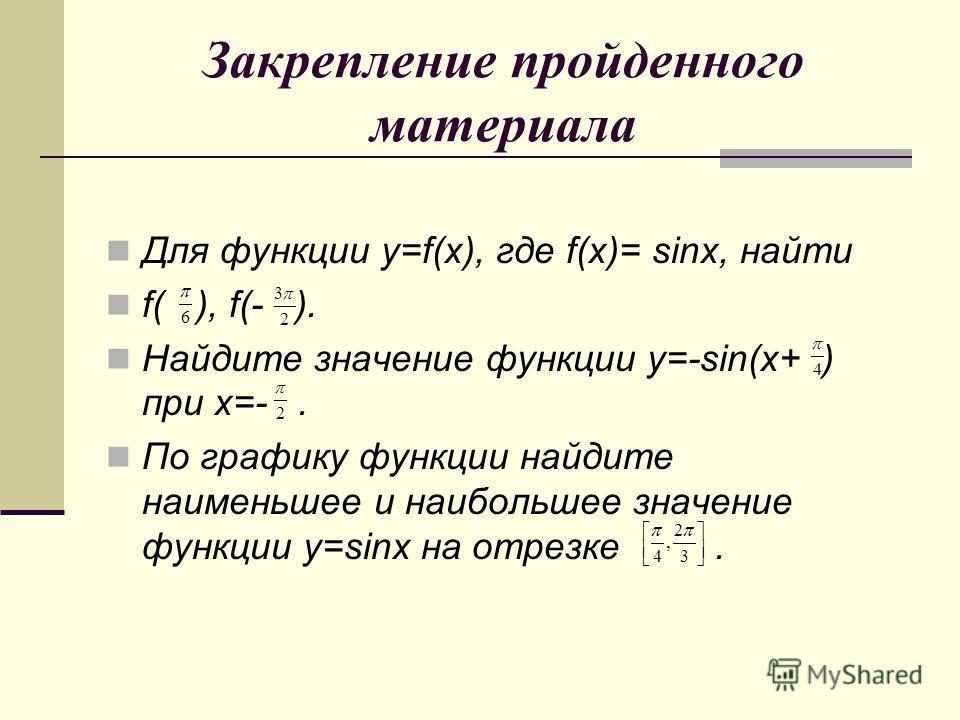 Закрепление пройденного материала Для функции y=f(x), где f(x)= sinx, найти f( ), f(- ). Найдите значение функции y=-sin(x+ ) при x=-. По графику функции найдите наименьшее и наибольшее значение функции y=sinx на отрезке.