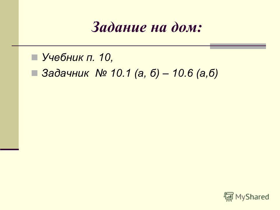 Задание на дом: Учебник п. 10, Задачник 10.1 (а, б) – 10.6 (а,б)