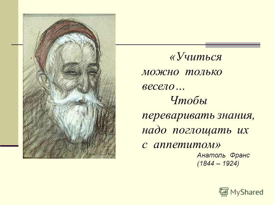 «Учиться можно только весело… Чтобы переваривать знания, надо поглощать их с аппетитом» Анатоль Франс (1844 – 1924)